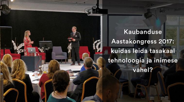 Kaubanduse Aastakongress 2017: kuidas leida tasakaal tehnoloogia ja inimese vahel?